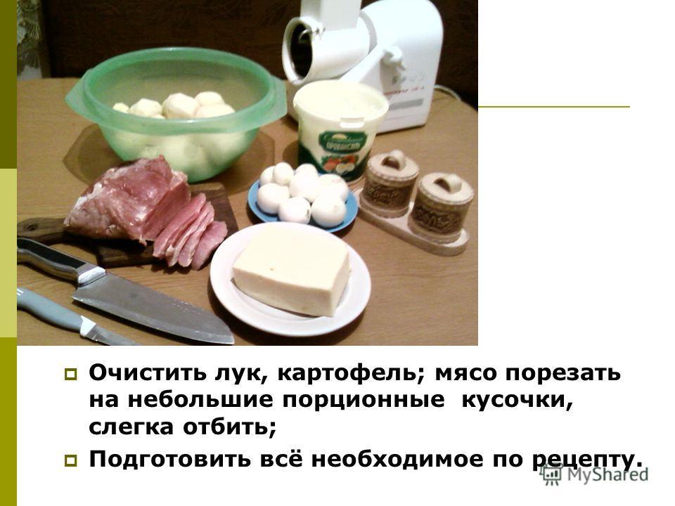 Очистить лук, картофель; мясо порезать на небольшие порционные кусочки, слегка отбить; Подготовить всё необходимое по рецепту.