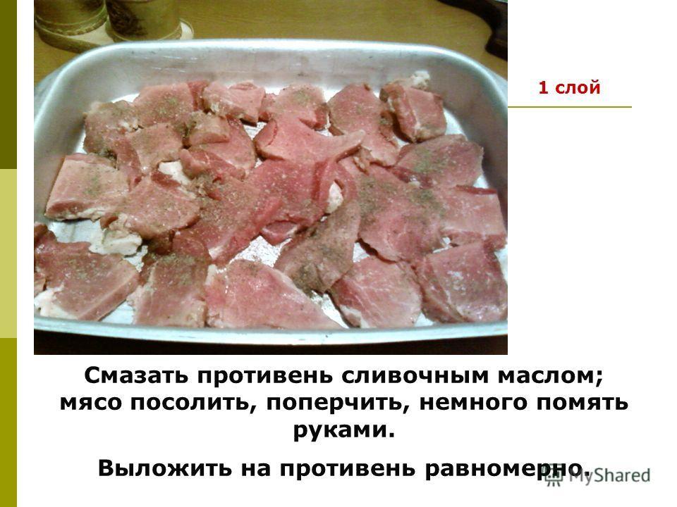 Смазать противень сливочным маслом; мясо посолить, поперчить, немного помять руками. Выложить на противень равномерно. 1 слой