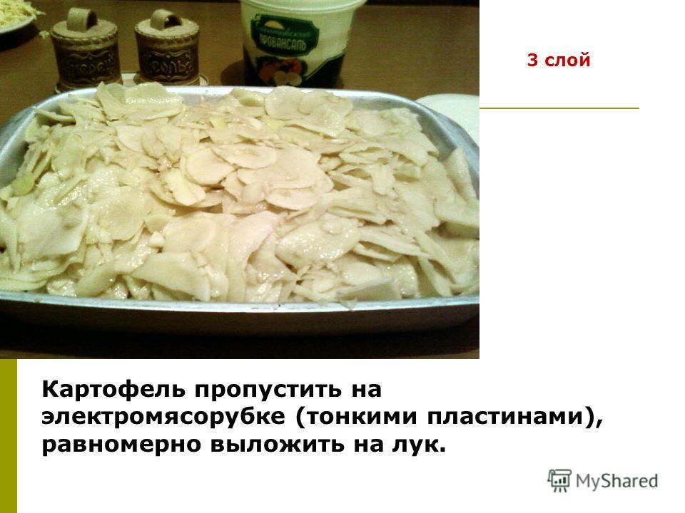 Картофель пропустить на электромясорубке (тонкими пластинами), равномерно выложить на лук. 3 слой