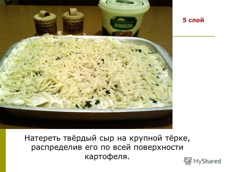 5 слой Натереть твёрдый сыр на крупной тёрке, распределив его по всей поверхности картофеля.