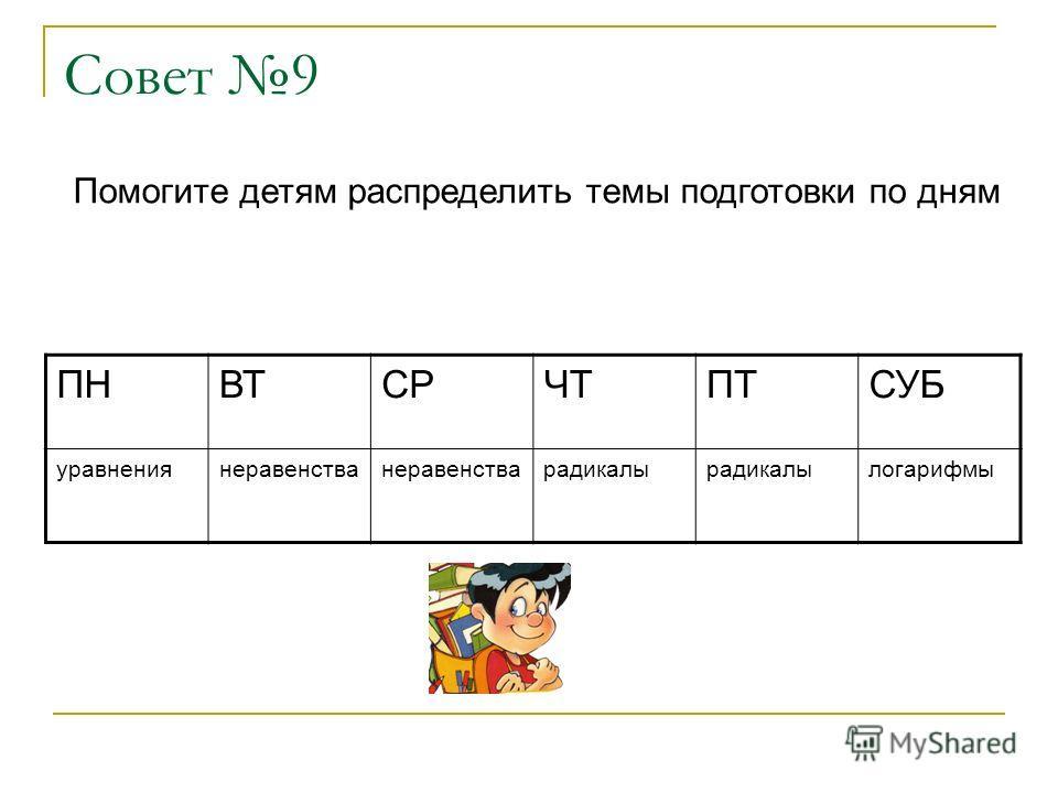 Совет 9 Помогите детям распределить темы подготовки по дням ПНВТСРЧТПТСУБ уравнениянеравенства радикалы логарифмы