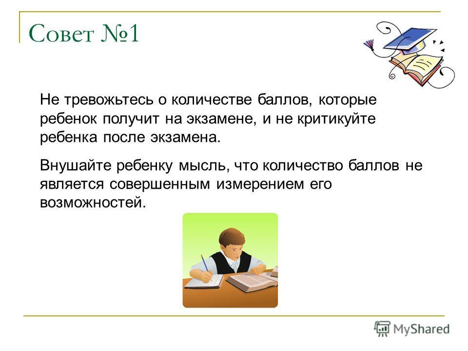 Совет 1 Не тревожьтесь о количестве баллов, которые ребенок получит на экзамене, и не критикуйте ребенка после экзамена. Внушайте ребенку мысль, что количество баллов не является совершенным измерением его возможностей.