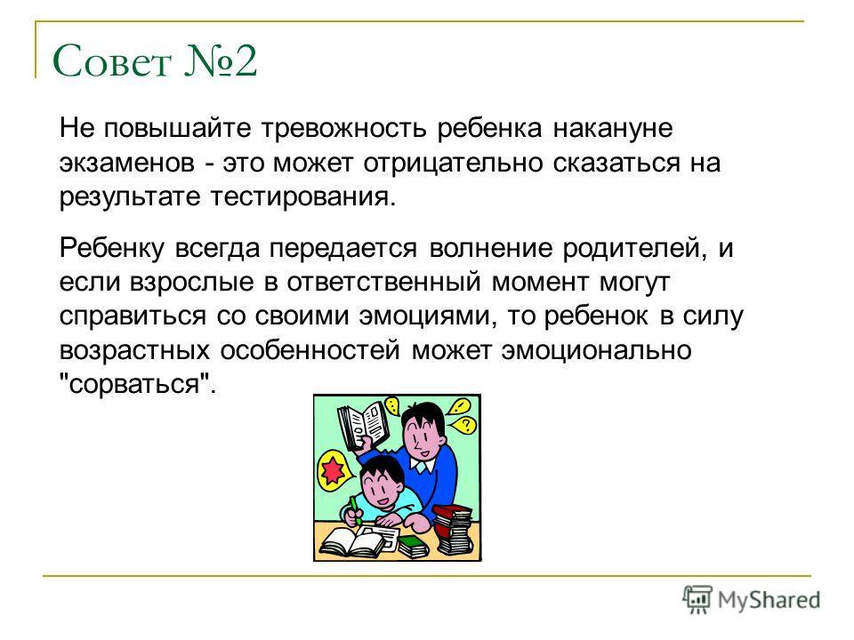 Совет 2 Не повышайте тревожность ребенка накануне экзаменов - это может отрицательно сказаться на результате тестирования. Ребенку всегда передается волнение родителей, и если взрослые в ответственный момент могут справиться со своими эмоциями, то ре