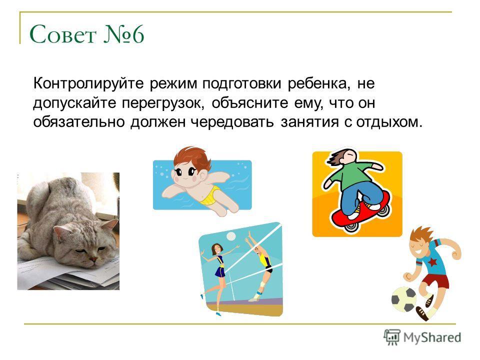 Совет 6 Контролируйте режим подготовки ребенка, не допускайте перегрузок, объясните ему, что он обязательно должен чередовать занятия с отдыхом.
