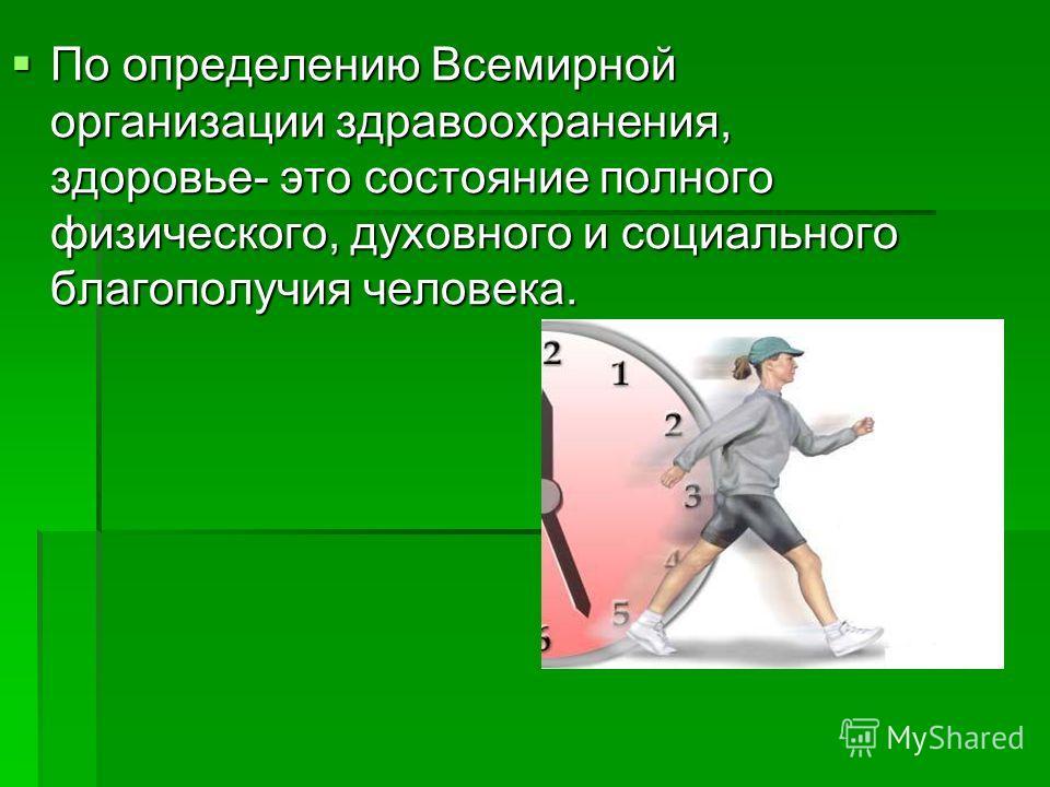 По определению Всемирной организации здравоохранения, здоровье- это состояние полного физического, духовного и социального благополучия человека. По определению Всемирной организации здравоохранения, здоровье- это состояние полного физического, духов