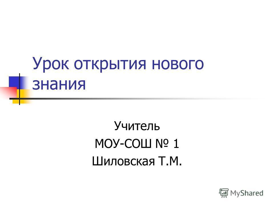 Урок открытия нового знания Учитель МОУ-СОШ 1 Шиловская Т.М.