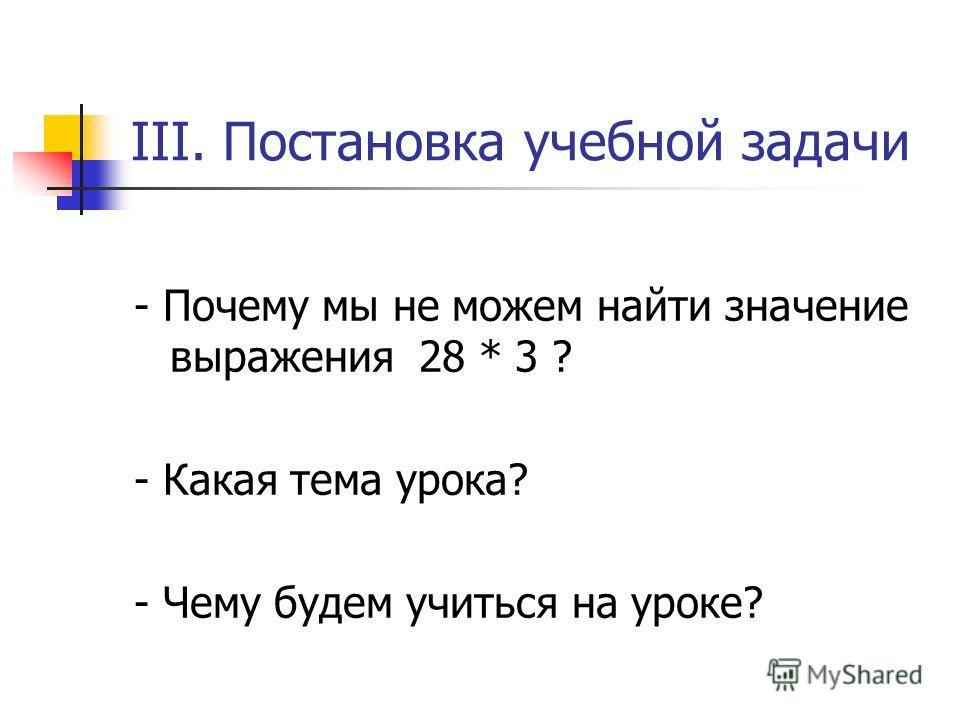 III. Постановка учебной задачи - Почему мы не можем найти значение выражения 28 * 3 ? - Какая тема урока? - Чему будем учиться на уроке?