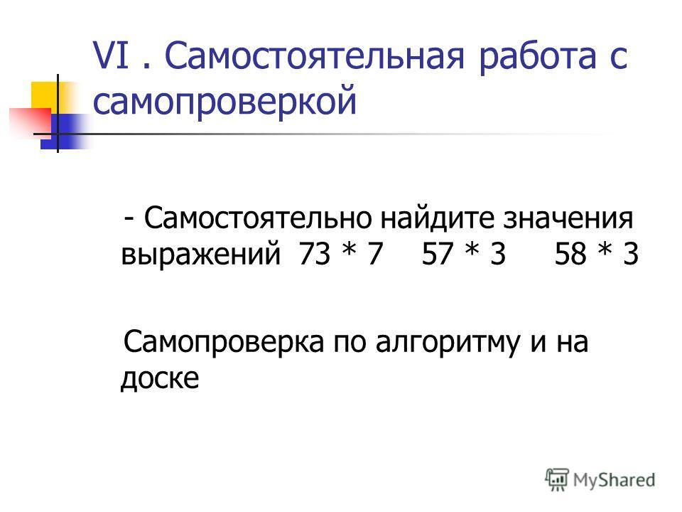 VI. Самостоятельная работа с самопроверкой - Самостоятельно найдите значения выражений 73 * 7 57 * 3 58 * 3 Самопроверка по алгоритму и на доске