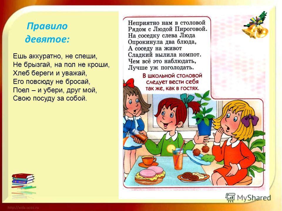 Правило девятое: Ешь аккуратно, не спеши, Не брызгай, на пол не кроши, Хлеб береги и уважай, Его повсюду не бросай, Поел – и убери, друг мой, Свою посуду за собой.