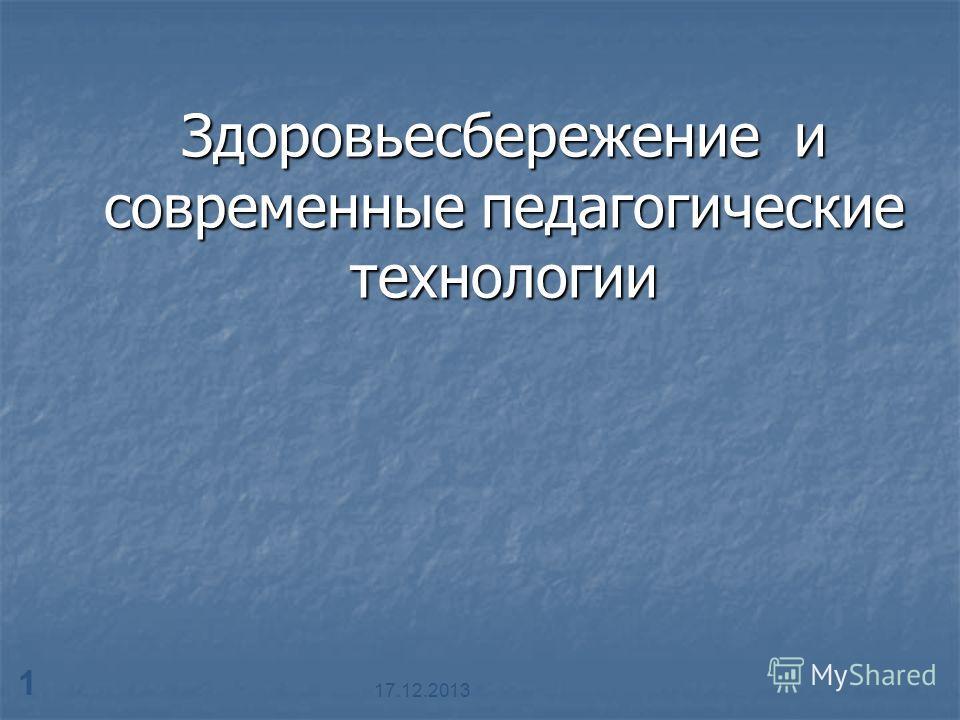 17.12.2013 1 Здоровьесбережение и современные педагогические технологии
