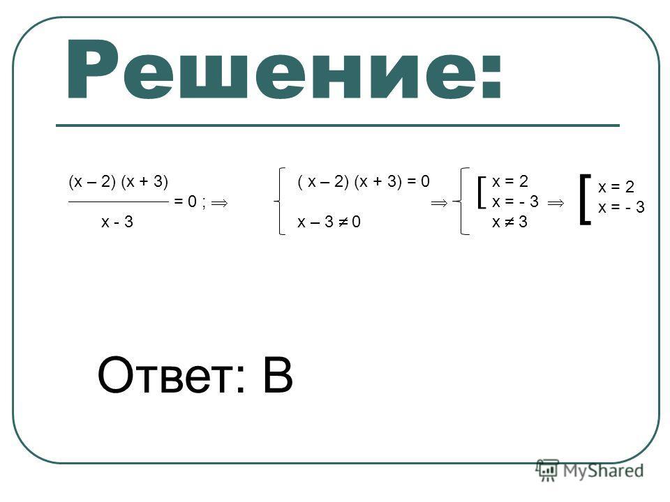 Решение: (х – 2) (х + 3) = 0 ; х - 3 ( х – 2) (х + 3) = 0 х – 3 0 х = 2 х = - 3 х 3 [ х = 2 х = - 3 Ответ: В