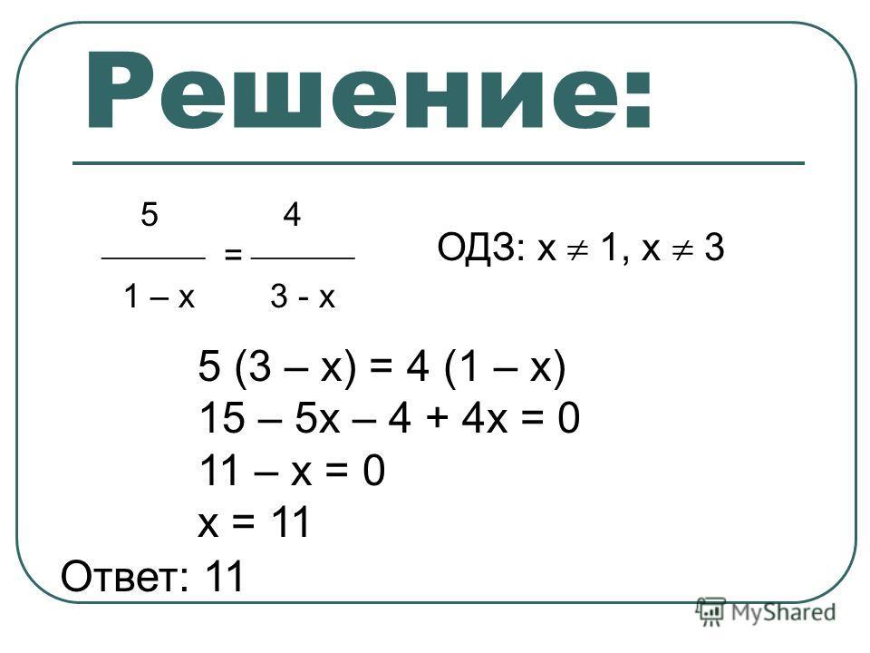 Решение: 5 4 = 1 – х 3 - х ОДЗ: х 1, х 3 5 (3 – х) = 4 (1 – х) 15 – 5х – 4 + 4х = 0 11 – х = 0 х = 11 Ответ: 11