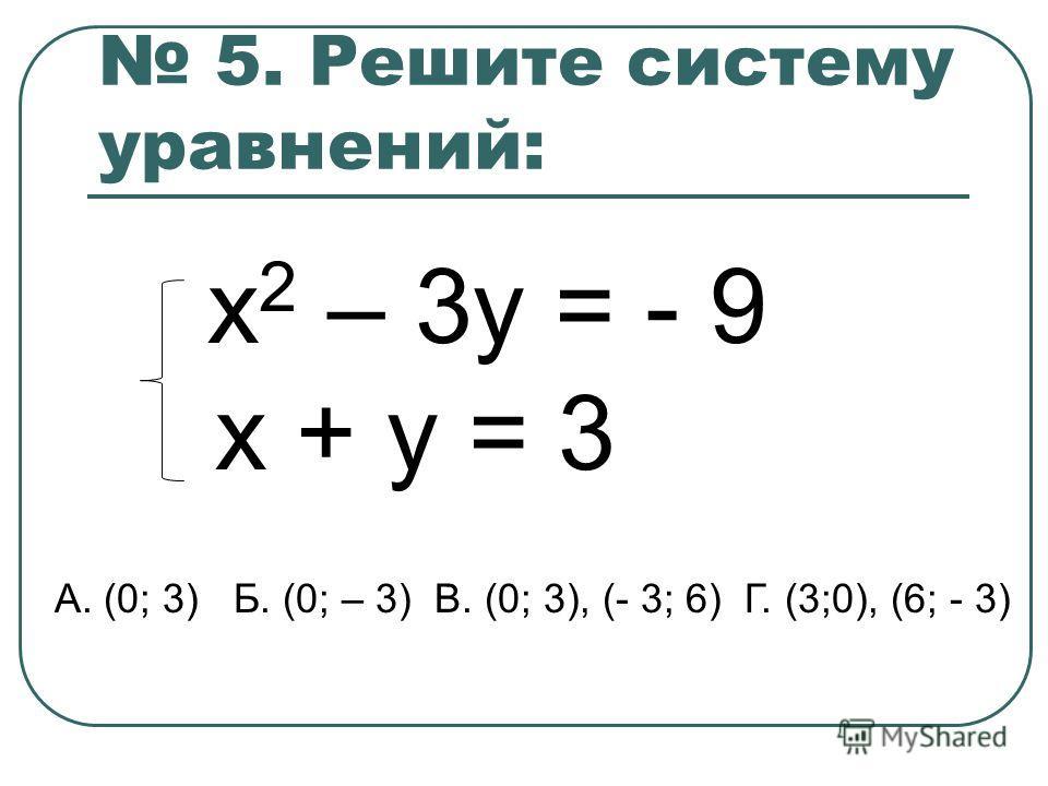 5. Решите систему уравнений: х 2 – 3y = - 9 x + y = 3 А. (0; 3) Б. (0; – 3) В. (0; 3), (- 3; 6) Г. (3;0), (6; - 3)