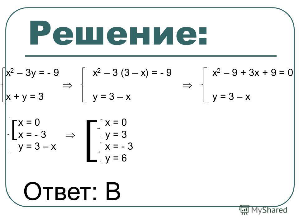 Решение: х 2 – 3y = - 9x 2 – 3 (3 – x) = - 9 x 2 – 9 + 3x + 9 = 0 x + y = 3 y = 3 – xy = 3 – x x = 0x = 0 x = - 3 y = 3 y = 3 – xx = - 3 y = 6 Ответ: В