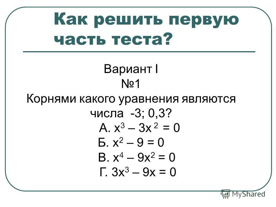 Как решить первую часть теста? Вариант I 1 Корнями какого уравнения являются числа -3; 0,3? А. х 3 – 3х 2 = 0 Б. х 2 – 9 = 0 В. х 4 – 9х 2 = 0 Г. 3х 3 – 9х = 0