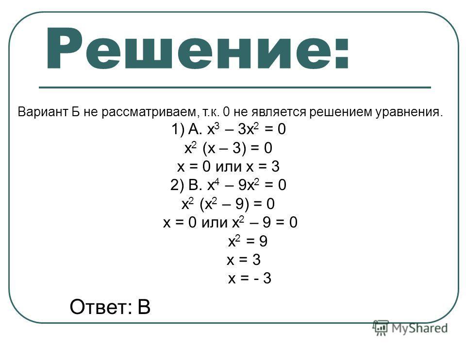 Решение: Вариант Б не рассматриваем, т.к. 0 не является решением уравнения. 1)А. х 3 – 3х 2 = 0 х 2 (х – 3) = 0 х = 0 или х = 3 2) В. х 4 – 9х 2 = 0 х 2 (х 2 – 9) = 0 х = 0 или х 2 – 9 = 0 х 2 = 9 х = 3 х = - 3 Ответ: В