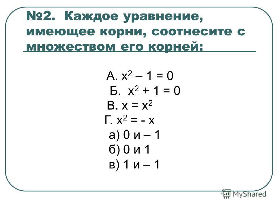 2. Каждое уравнение, имеющее корни, соотнесите с множеством его корней: А. х 2 – 1 = 0 Б. х 2 + 1 = 0 В. х = х 2 Г. х 2 = - х а) 0 и – 1 б) 0 и 1 в) 1 и – 1