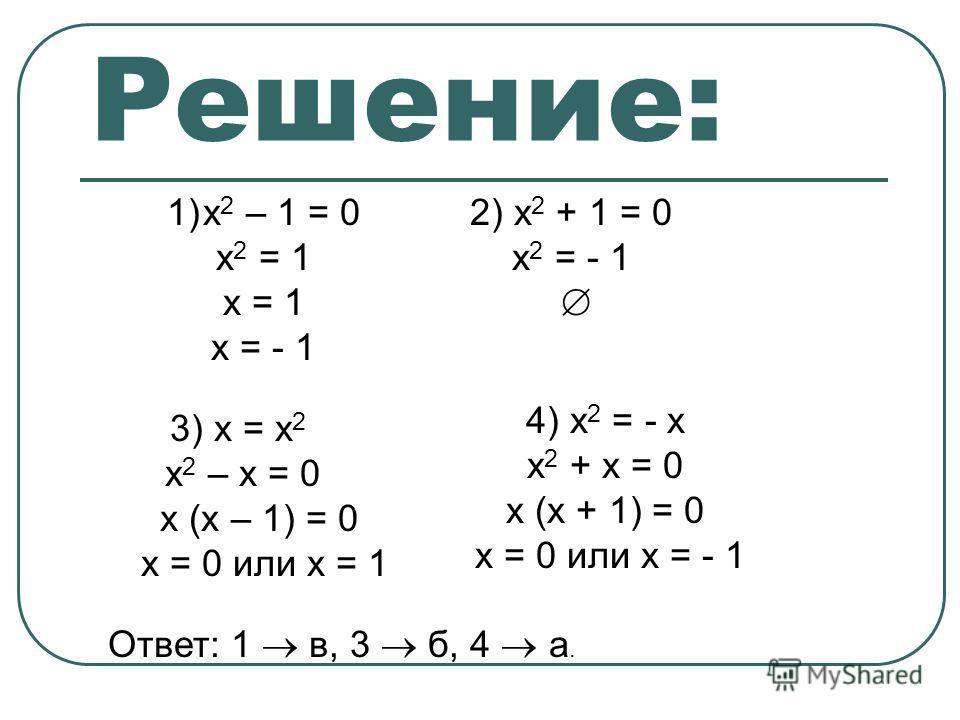 Решение: 1)х 2 – 1 = 0 х 2 = 1 х = 1 х = - 1 2) х 2 + 1 = 0 х 2 = - 1 3) х = х 2 х 2 – х = 0 х (х – 1) = 0 х = 0 или х = 1 Ответ: 1 в, 3 б, 4 а. 4) х 2 = - х х 2 + х = 0 х (х + 1) = 0 х = 0 или х = - 1