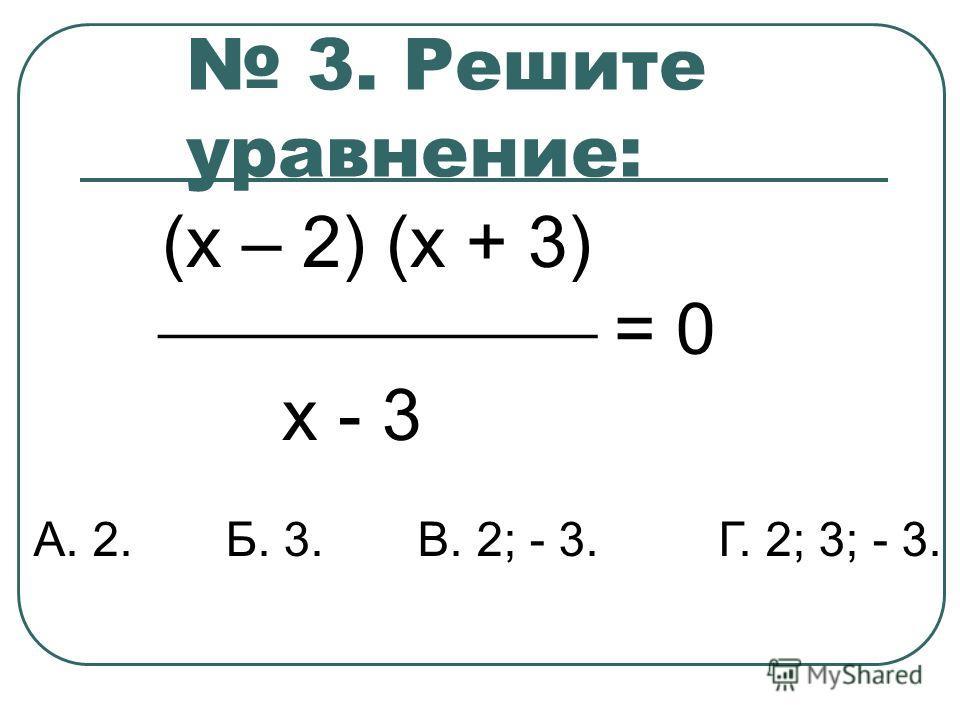 3. Решите уравнение: (х – 2) (х + 3) = 0 х - 3 А. 2. Б. 3. В. 2; - 3. Г. 2; 3; - 3.