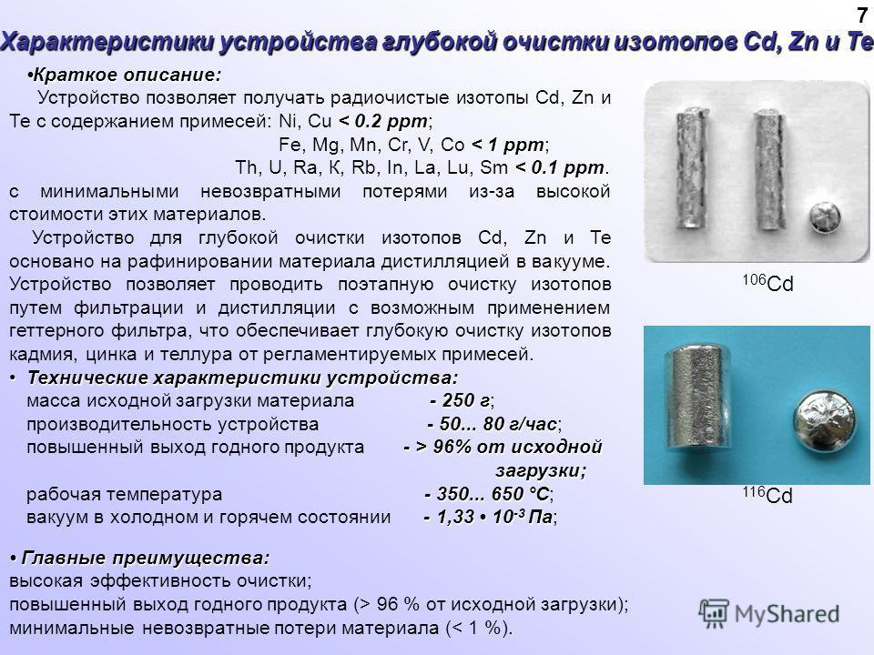 Характеристики устройства глубокой очистки изотопов Cd, Zn и Те Краткое описание: < 0.2 ррm Устройство позволяет получать радиочистые изотопы Cd, Zn и Те с содержанием примесей: Ni, Сu < 0.2 ррm; < 1 ррm Fe, Mg, Мn, Сr, V, Со < 1 ррm; < 0.1 ррm Th, U