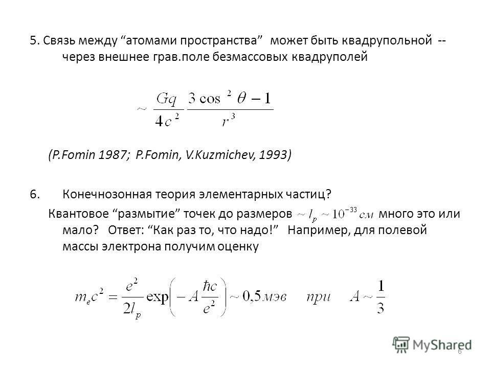 6 5. Связь между атомами пространства может быть квадрупольной -- через внешнее грав.поле безмассовых квадруполей (P.Fomin 1987; P.Fomin, V.Kuzmichev, 1993) 6.Конечнозонная теория элементарных частиц? Квантовое размытие точек до размеров много это ил