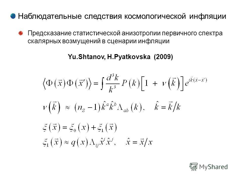 Наблюдательные следствия космологической инфляции Предсказание статистической анизотропии первичного спектра скалярных возмущений в сценарии инфляции Yu.Shtanov, H.Pyatkovska (2009)