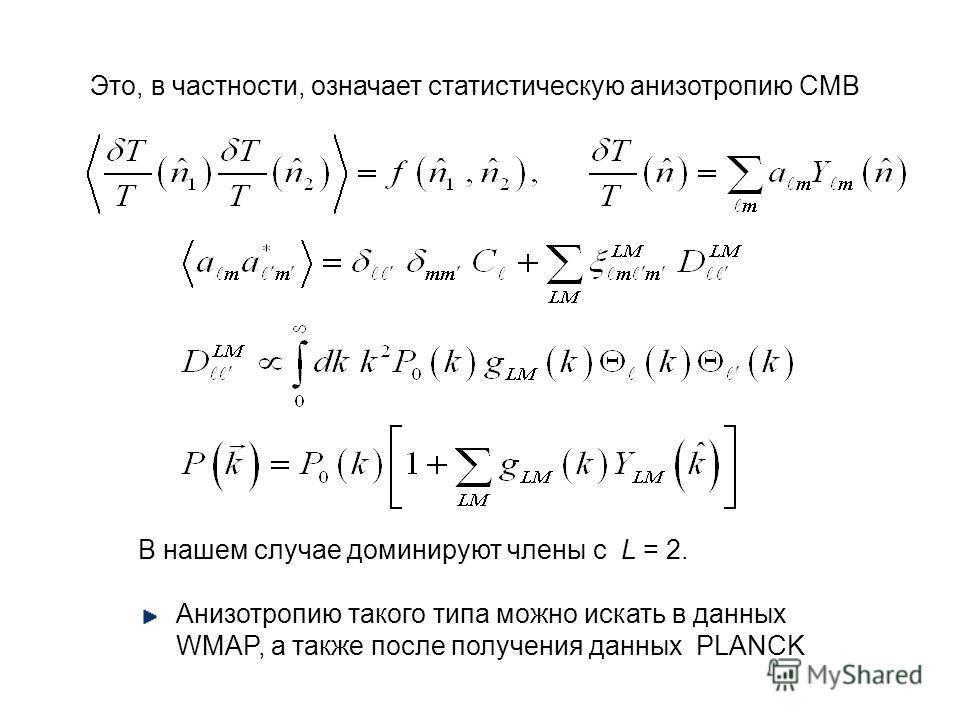 Это, в частности, означает статистическую анизотропию CMB В нашем случае доминируют члены с L = 2. Анизотропию такого типа можно искать в данных WMAP, а также после получения данных PLANCK