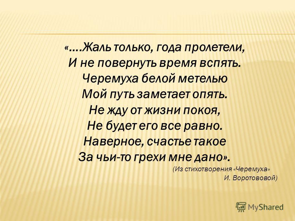 «….Жаль только, года пролетели, И не повернуть время вспять. Черемуха белой метелью Мой путь заметает опять. Не жду от жизни покоя, Не будет его все равно. Наверное, счастье такое За чьи-то грехи мне дано». (Из стихотворения «Черемуха» И. Воротововой