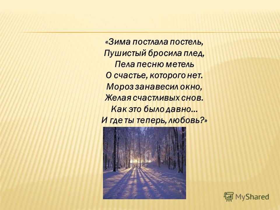 «Зима постлала постель, Пушистый бросила плед, Пела песню метель О счастье, которого нет. Мороз занавесил окно, Желая счастливых снов. Как это было давно… И где ты теперь, любовь?»