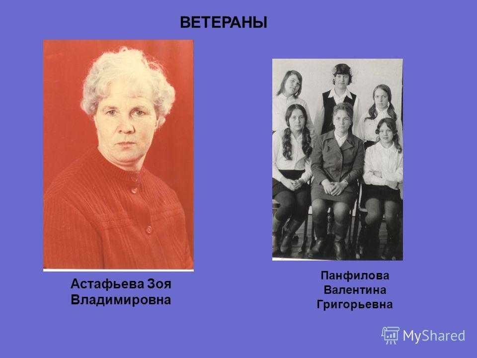 Астафьева Зоя Владимировна Панфилова Валентина Григорьевна ВЕТЕРАНЫ