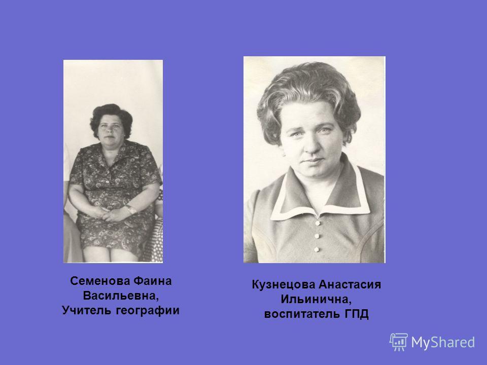 Семенова Фаина Васильевна, Учитель географии Кузнецова Анастасия Ильинична, воспитатель ГПД