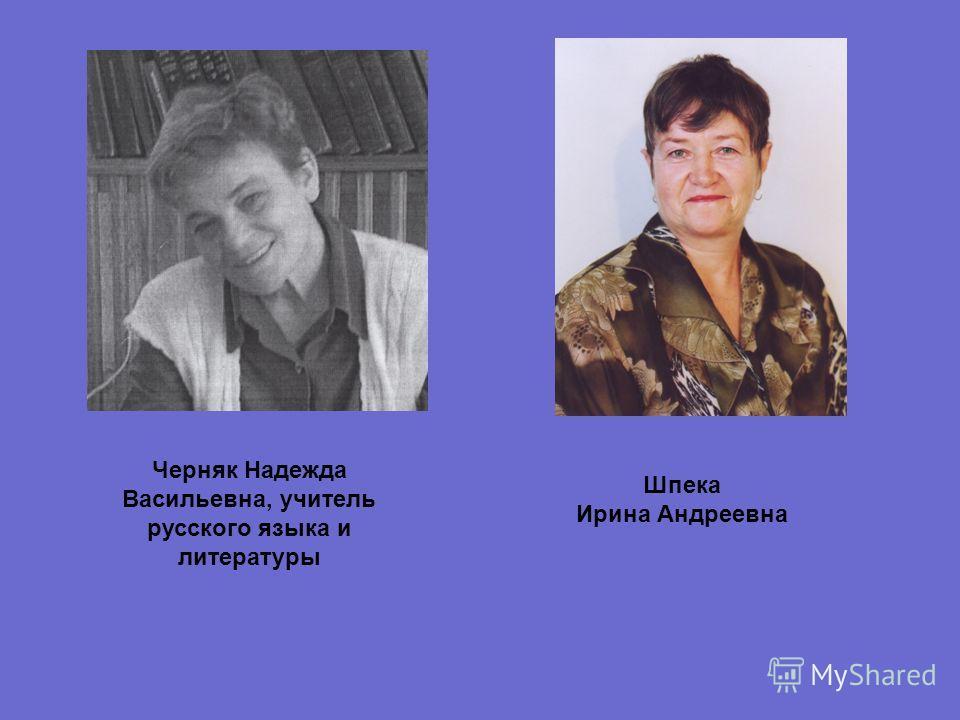 Черняк Надежда Васильевна, учитель русского языка и литературы Шпека Ирина Андреевна