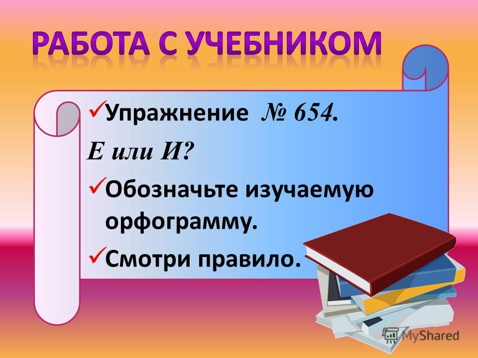 Упражнение 654. Е или И? Обозначьте изучаемую орфограмму. Смотри правило.