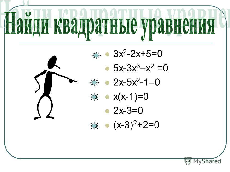3х 2 -2х+5=0 5х-3х 3 –х 2 =0 2х-5х 2 -1=0 х(х-1)=0 2х-3=0 (х-3) 2 +2=0