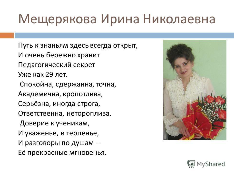 Мещерякова Ирина Николаевна Путь к знаньям здесь всегда открыт, И очень бережно хранит Педагогический секрет Уже как 29 лет. Спокойна, сдержанна, точна, Академична, кропотлива, Серьёзна, иногда строга, Ответственна, нетороплива. Доверие к ученикам, И