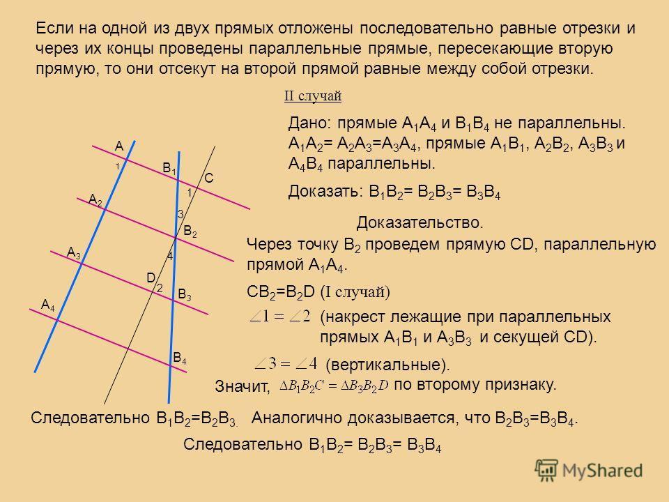 Если на одной из двух прямых отложены последовательно равные отрезки и через их концы проведены параллельные прямые, пересекающие вторую прямую, то они отсекут на второй прямой равные между собой отрезки. II случай А1А1 А2А2 А3А3 А4А4 В1В1 В2В2 В3В3