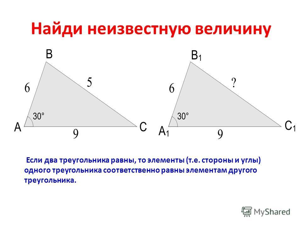 Найди неизвестную величину Если два треугольника равны, то элементы (т.е. стороны и углы) одного треугольника соответственно равны элементам другого треугольника.