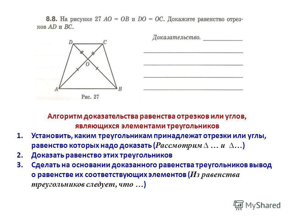 Алгоритм доказательства равенства отрезков или углов, являющихся элементами треугольников 1.Установить, каким треугольникам принадлежат отрезки или углы, равенство которых надо доказать ( Рассмотрим … и … ) 2.Доказать равенство этих треугольников 3.С