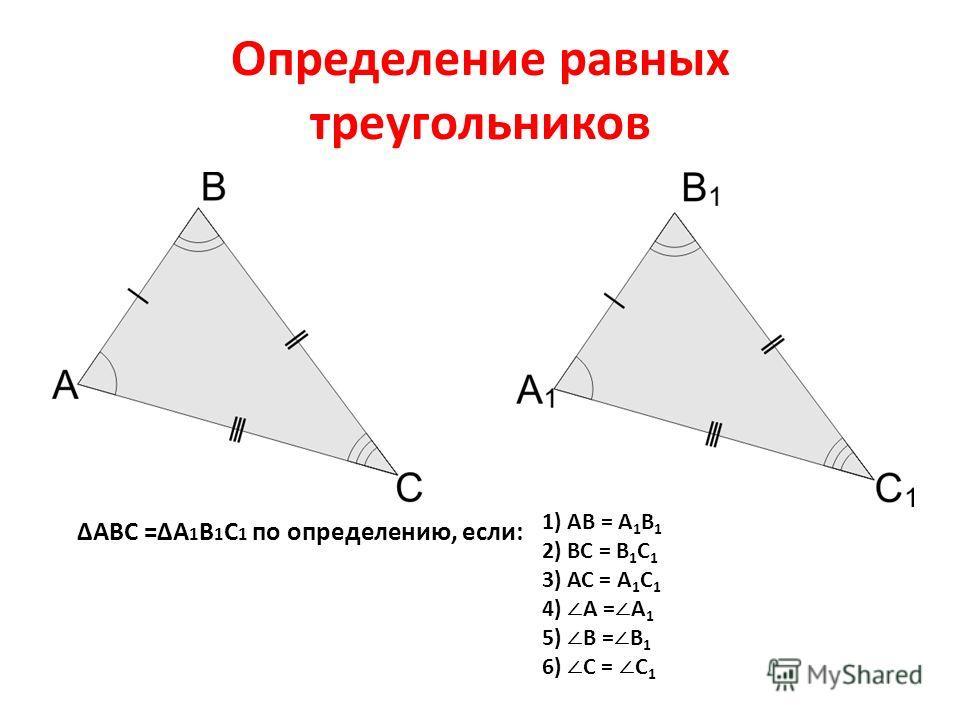 Определение равных треугольников ΔАВС =ΔА 1 В 1 С 1 по определению, если: 1) АВ = А 1 В 1 2) ВС = В 1 С 1 3) АС = А 1 С 1 4) А = А 1 5) В = В 1 6) С = С 1