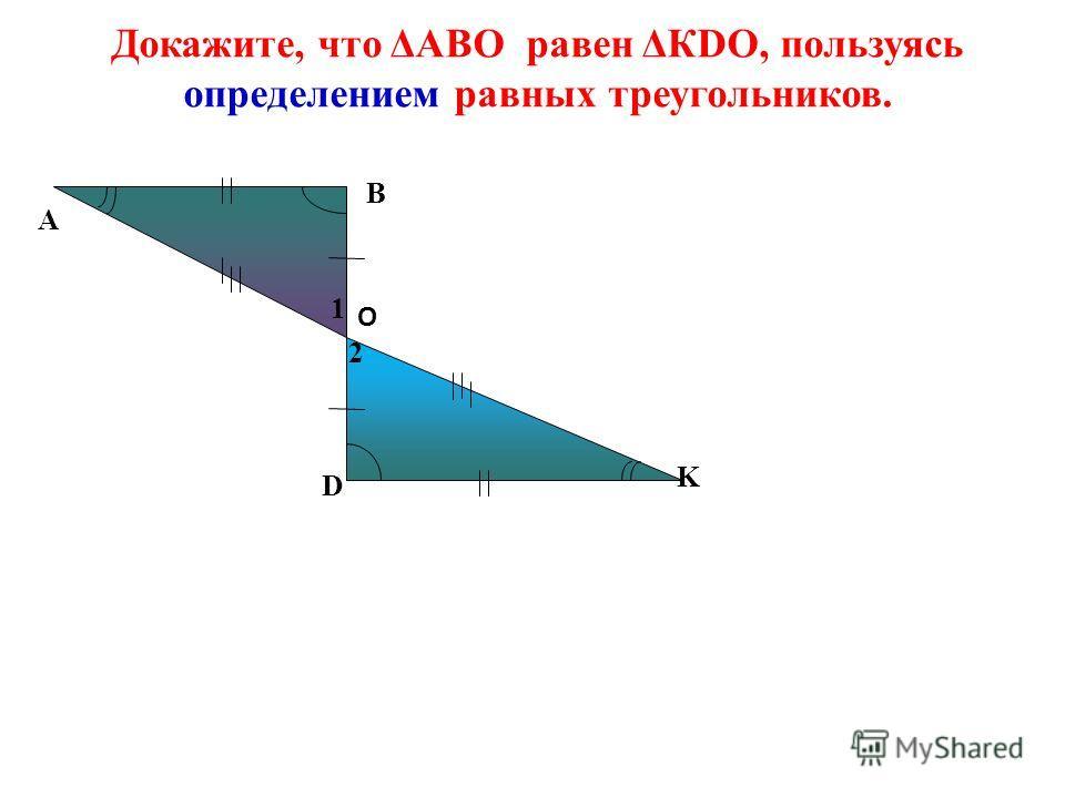 Докажите, что ΔАВО равен ΔКDO, пользуясь определением равных треугольников. А D K O B 2 1