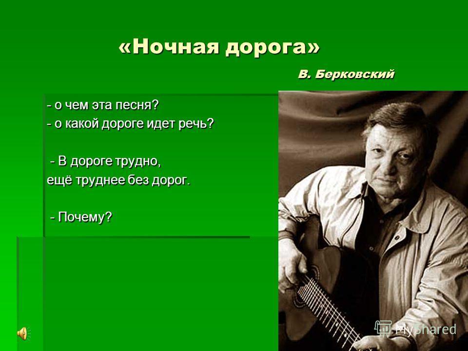 «Ночная дорога» В. Берковский «Ночная дорога» В. Берковский - о чем эта песня? - о какой дороге идет речь? - В дороге трудно, - В дороге трудно, ещё труднее без дорог. - Почему? - Почему?