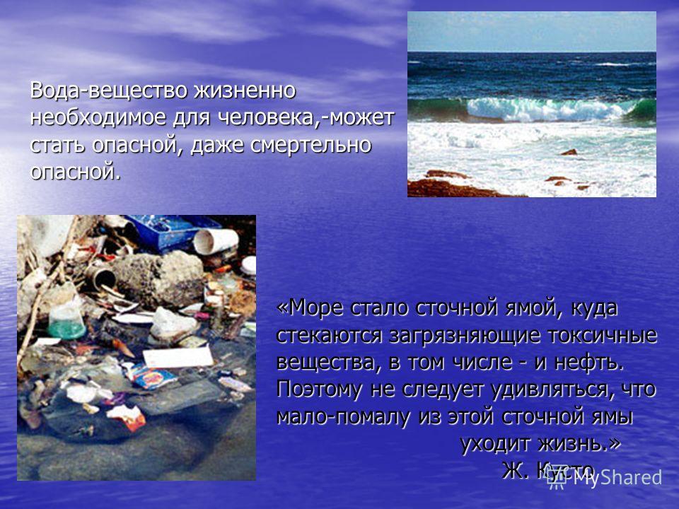 Вода-вещество жизненно необходимое для человека,-может стать опасной, даже смертельно опасной. «Море стало сточной ямой, куда стекаются загрязняющие токсичные вещества, в том числе - и нефть. Поэтому не следует удивляться, что мало-помалу из этой сто