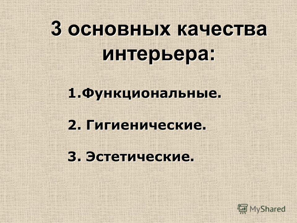 3 основных качества интерьера: 1.Функциональные. 2. Гигиенические. 3. Эстетические.
