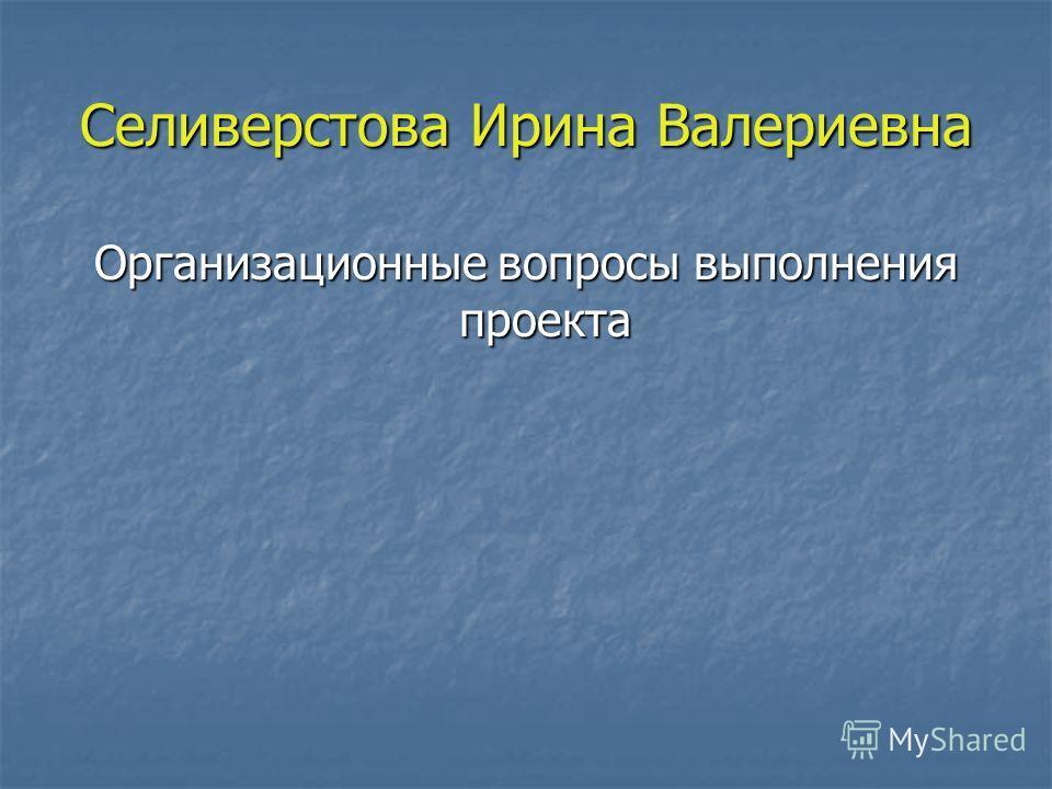 Селиверстова Ирина Валериевна Организационные вопросы выполнения проекта