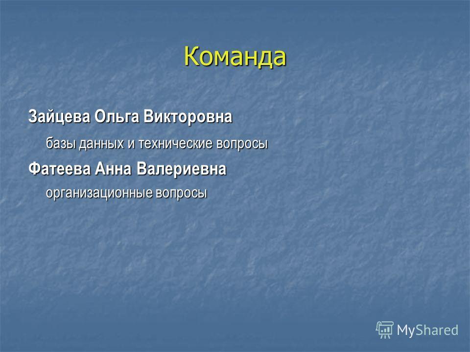 Команда Зайцева Ольга Викторовна базы данных и технические вопросы Фатеева Анна Валериевна организационные вопросы