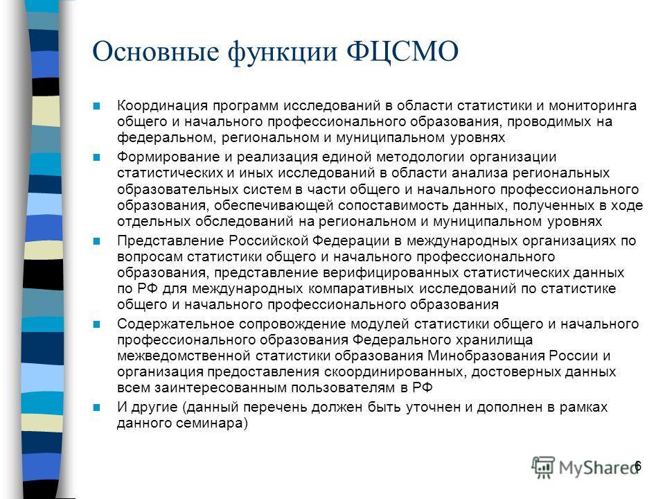 6 Основные функции ФЦСМО Координация программ исследований в области статистики и мониторинга общего и начального профессионального образования, проводимых на федеральном, региональном и муниципальном уровнях Формирование и реализация единой методоло