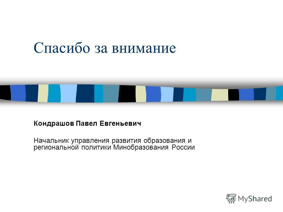 Спасибо за внимание Кондрашов Павел Евгеньевич Начальник управления развития образования и региональной политики Минобразования России