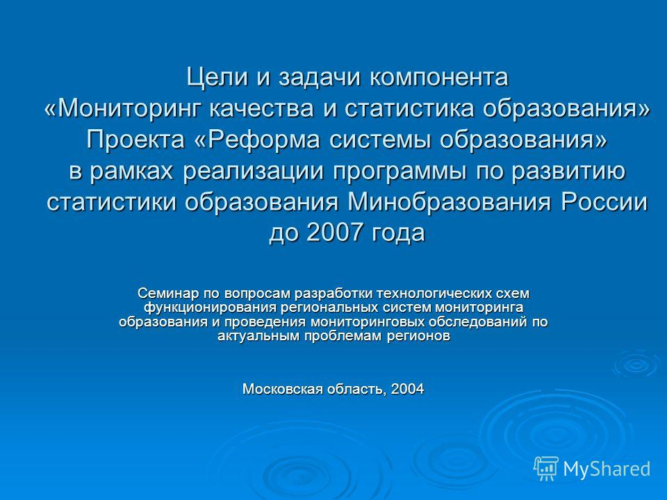 Цели и задачи компонента «Мониторинг качества и статистика образования» Проекта «Реформа системы образования» в рамках реализации программы по развитию статистики образования Минобразования России до 2007 года Семинар по вопросам разработки технологи