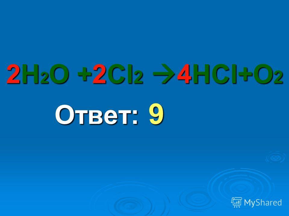 2Н 2 О +2Сl 2 4НСl+О 2 Ответ: 9 Ответ: 9