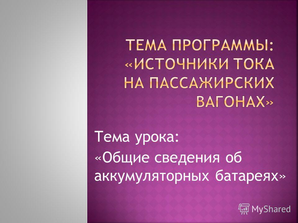 Тема урока: «Общие сведения об аккумуляторных батареях»
